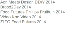 Agri Meets Design DDW 2014 Brood2Day 2014 Food Futures Phillips Fruittuin 2014 Video Non Video 2014 ZLTO Food Futures 2014